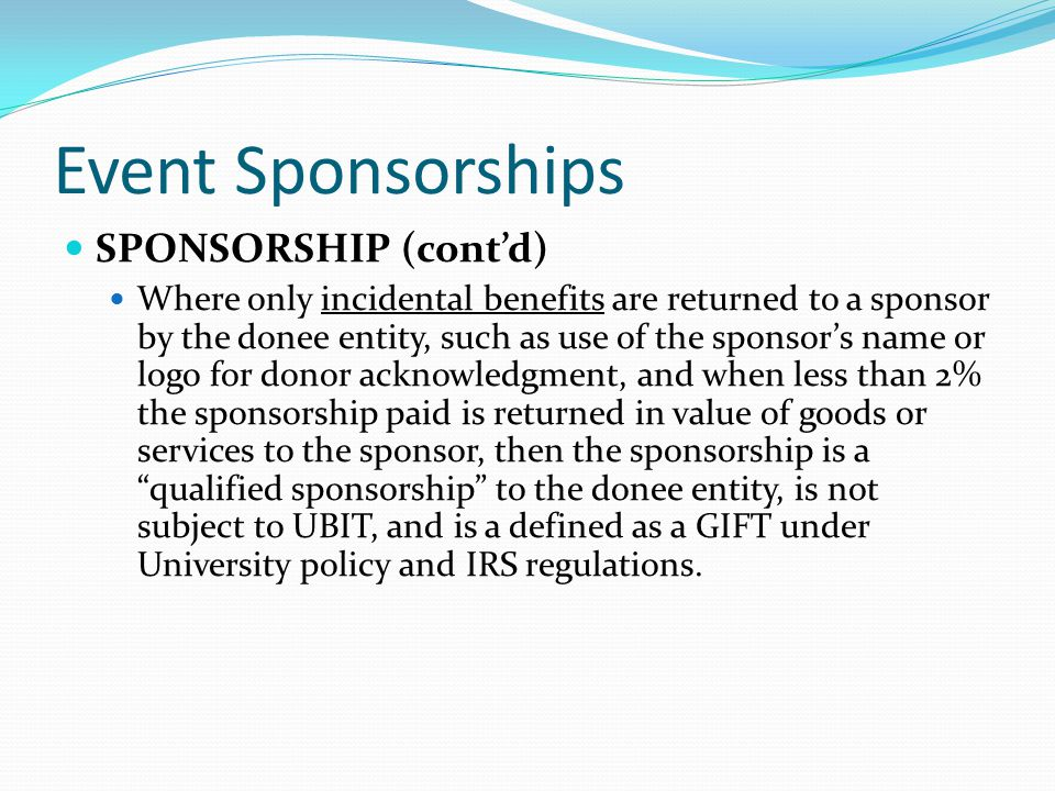 Event Sponsorships SPONSORSHIP (cont'd) Where only incidental benefits are returned to a sponsor by the donee entity, such as use of the sponsor's name or logo for donor acknowledgment, and when less than 2% the sponsorship paid is returned in value of goods or services to the sponsor, then the sponsorship is a qualified sponsorship to the donee entity, is not subject to UBIT, and is a defined as a GIFT under University policy and IRS regulations.