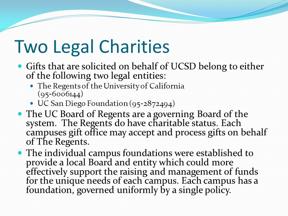 Two Legal Charities Gifts that are solicited on behalf of UCSD belong to either of the following two legal entities: The Regents of the University of California (95-6006144) UC San Diego Foundation (95-2872494) The UC Board of Regents are a governing Board of the system.