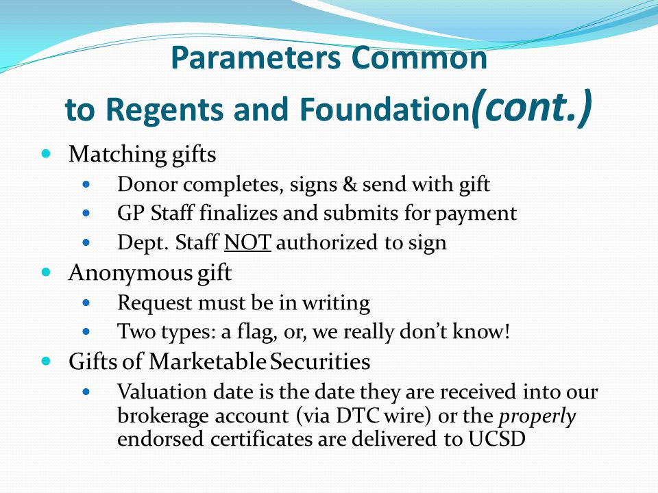 Parameters Common to Regents and Foundation (cont.) Matching gifts Donor completes, signs & send with gift GP Staff finalizes and submits for payment Dept.