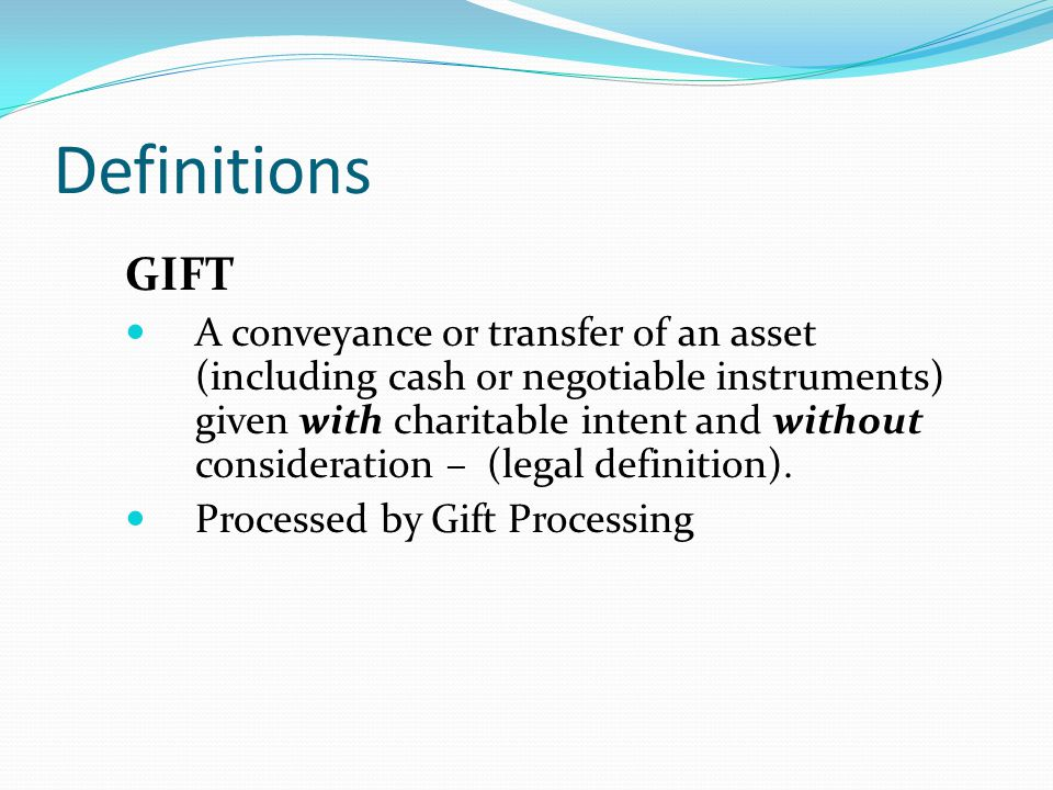 GIFT A conveyance or transfer of an asset (including cash or negotiable instruments) given with charitable intent and without consideration – (legal definition).