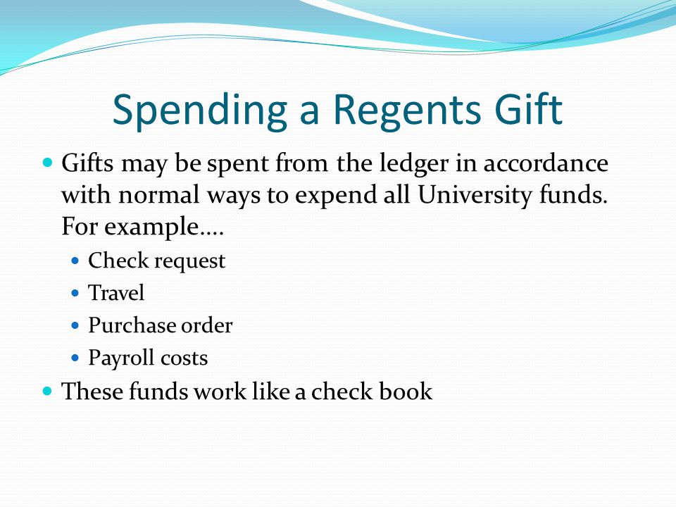 Spending a Regents Gift Gifts may be spent from the ledger in accordance with normal ways to expend all University funds.