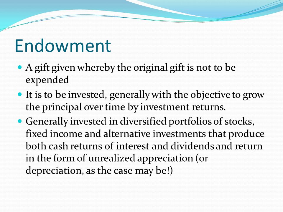 Endowment A gift given whereby the original gift is not to be expended It is to be invested, generally with the objective to grow the principal over time by investment returns.