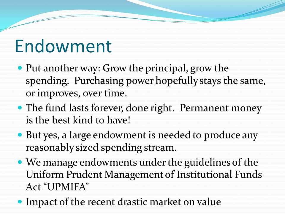 Endowment Put another way: Grow the principal, grow the spending.