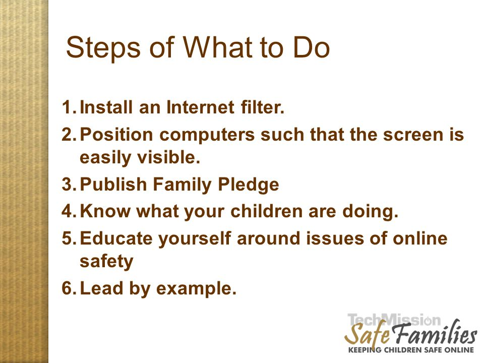 Steps of What to Do 1.Install an Internet filter. 2.Position computers such that the screen is easily visible. 3.Publish Family Pledge 4.Know what you