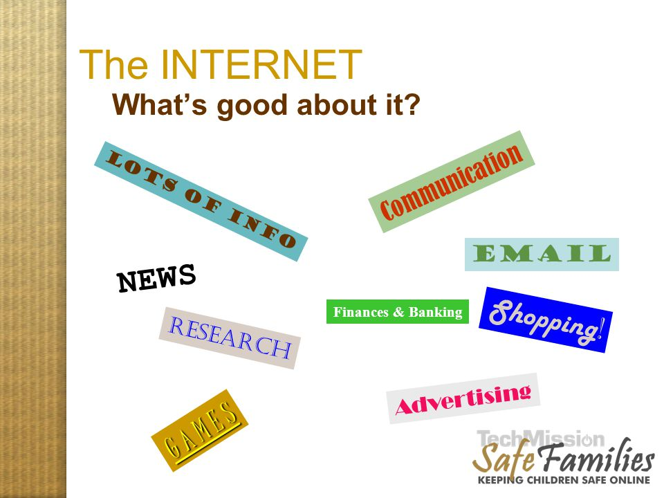 The INTERNET What's good about it? Lots of info Communication Research Shopping ! G A M E S Email Advertising NEWS Finances & Banking