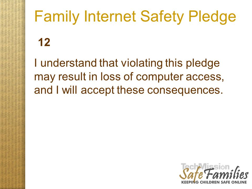 Family Internet Safety Pledge I understand that violating this pledge may result in loss of computer access, and I will accept these consequences. 12