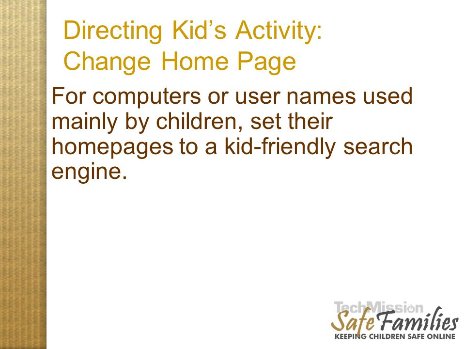 Directing Kid's Activity: Change Home Page For computers or user names used mainly by children, set their homepages to a kid-friendly search engine.