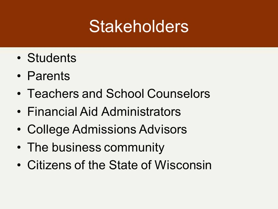 Stakeholders Students Parents Teachers and School Counselors Financial Aid Administrators College Admissions Advisors The business community Citizens