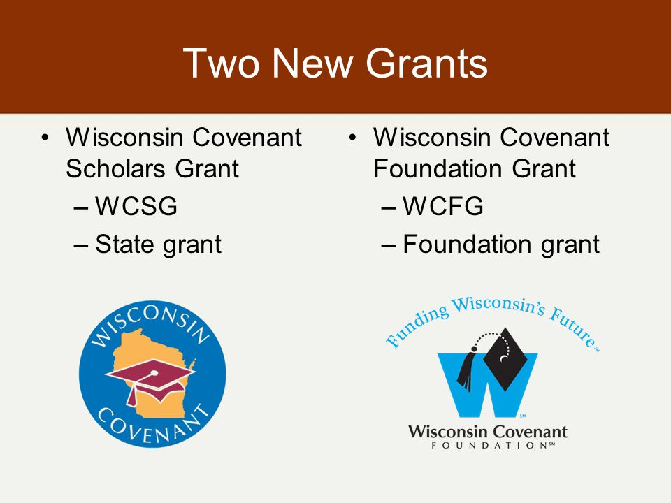 Two New Grants Wisconsin Covenant Scholars Grant –WCSG –State grant Wisconsin Covenant Foundation Grant –WCFG –Foundation grant