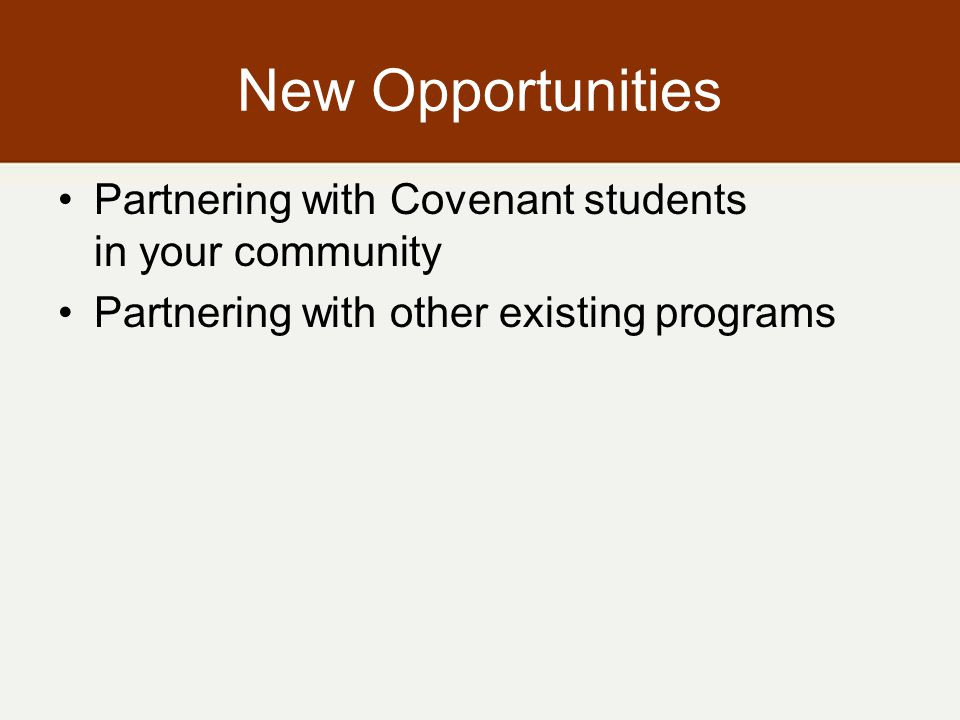 New Opportunities Partnering with Covenant students in your community Partnering with other existing programs