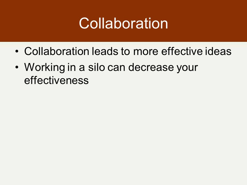 Collaboration Collaboration leads to more effective ideas Working in a silo can decrease your effectiveness
