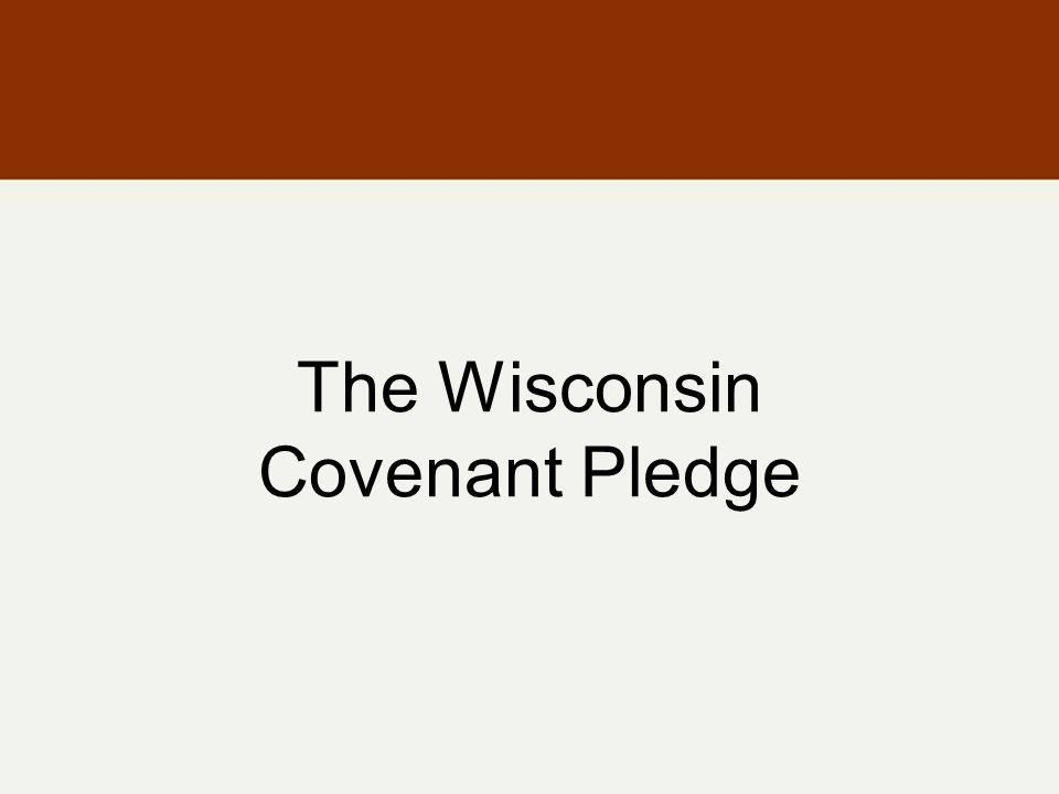 The Pledge Students who sign agree to –Graduate from a Wisconsin high school –Maintain at least a B average while in high school –Take classes in high school that will prepare them for entrance into higher education and will meet or exceed college entrance requirements –Demonstrate good citizenship and engage in activities that support their community