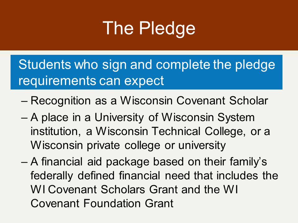 Administrative Rule Governs the distribution of the $25 million appropriation per cohort Includes –How students are designated as Scholars –Eligibility and continuing eligibility –Terms of the grants –Role of high schools, role of partners –Wisconsin Covenant College Access Network Council