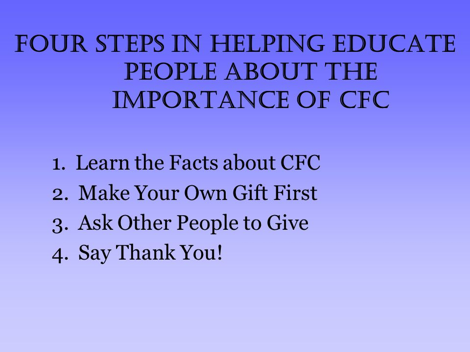 Four Steps in helping educate people about the importance of CFC 1.Learn the Facts about CFC 2.Make Your Own Gift First 3.Ask Other People to Give 4.S
