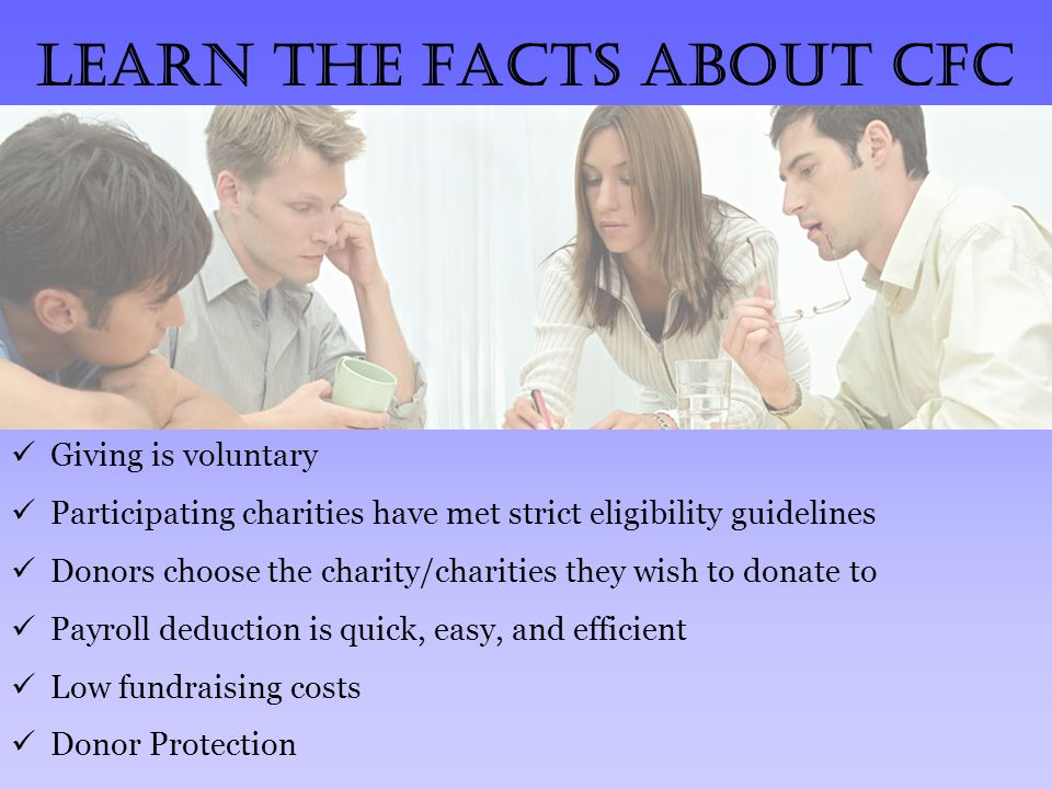 Learn the Facts about CFC Giving is voluntary Participating charities have met strict eligibility guidelines Donors choose the charity/charities they