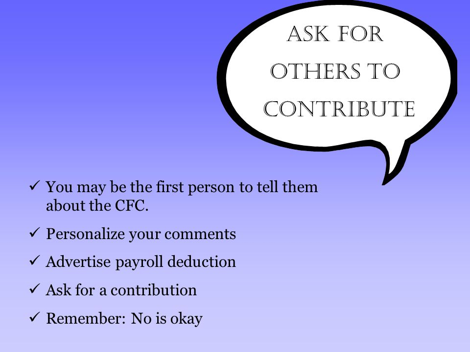 ASK for Others to Contribute You may be the first person to tell them about the CFC. Personalize your comments Advertise payroll deduction Ask for a c