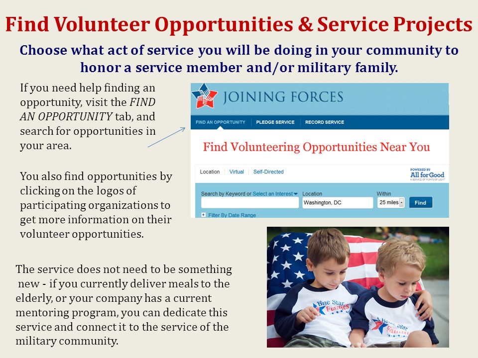 Find Volunteer Opportunities & Service Projects The service does not need to be something new - if you currently deliver meals to the elderly, or your company has a current mentoring program, you can dedicate this service and connect it to the service of the military community.