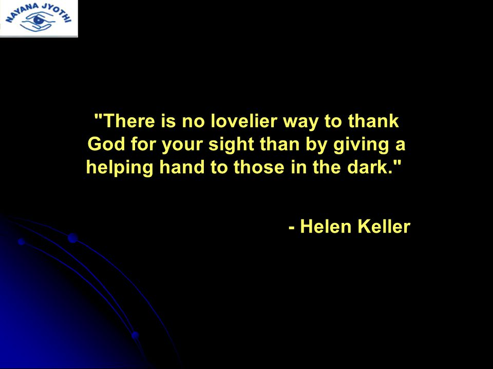 There is no lovelier way to thank God for your sight than by giving a helping hand to those in the dark. - Helen Keller