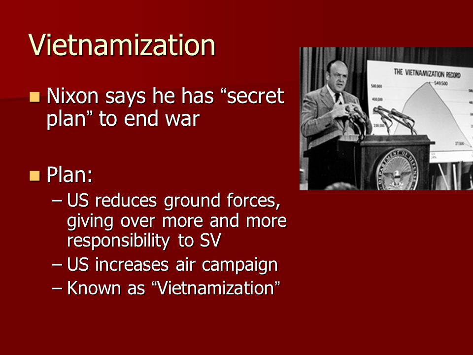 Vietnamization Nixon says he has secret plan to end war Nixon says he has secret plan to end war Plan: Plan: –US reduces ground forces, giving over more and more responsibility to SV –US increases air campaign –Known as Vietnamization