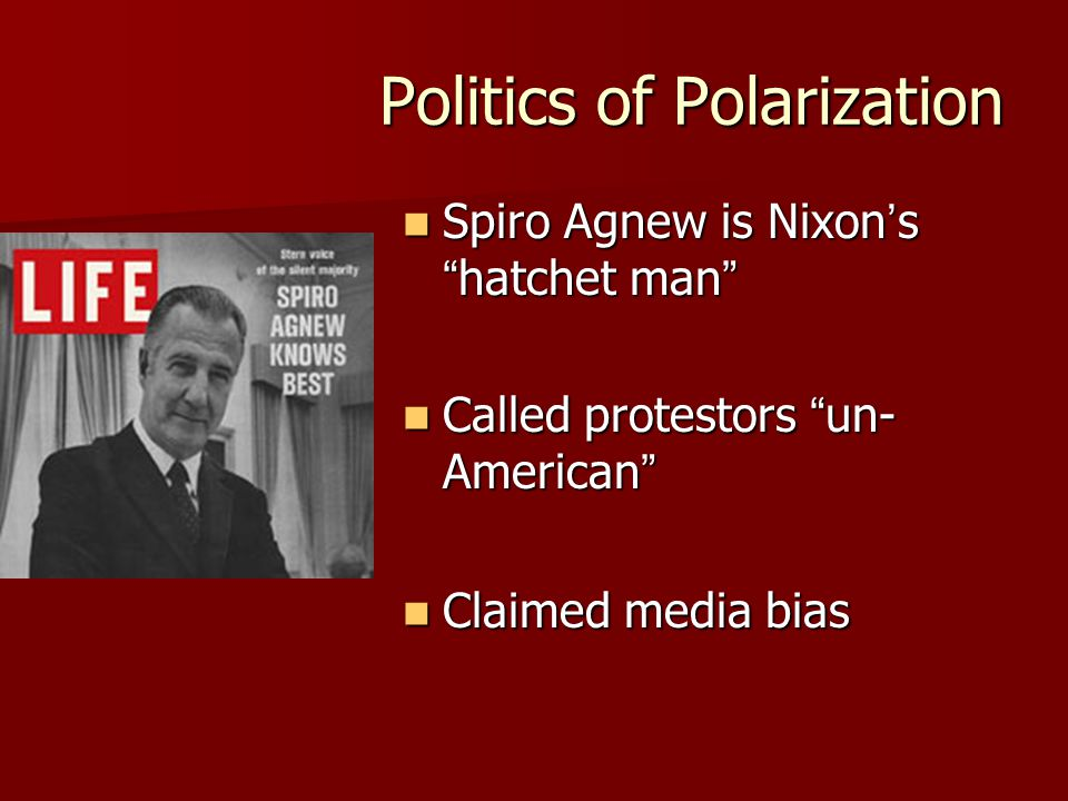 Politics of Polarization Spiro Agnew is Nixon's hatchet man Spiro Agnew is Nixon's hatchet man Called protestors un- American Called protestors un- American Claimed media bias Claimed media bias