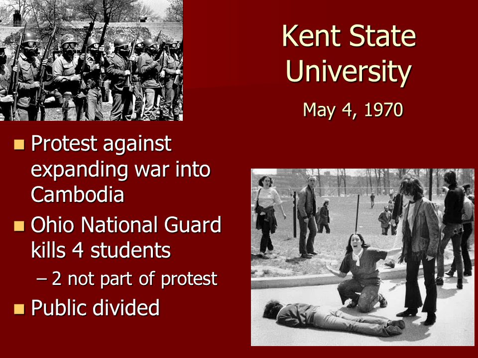 Kent State University May 4, 1970 Protest against expanding war into Cambodia Protest against expanding war into Cambodia Ohio National Guard kills 4 students Ohio National Guard kills 4 students –2 not part of protest Public divided Public divided