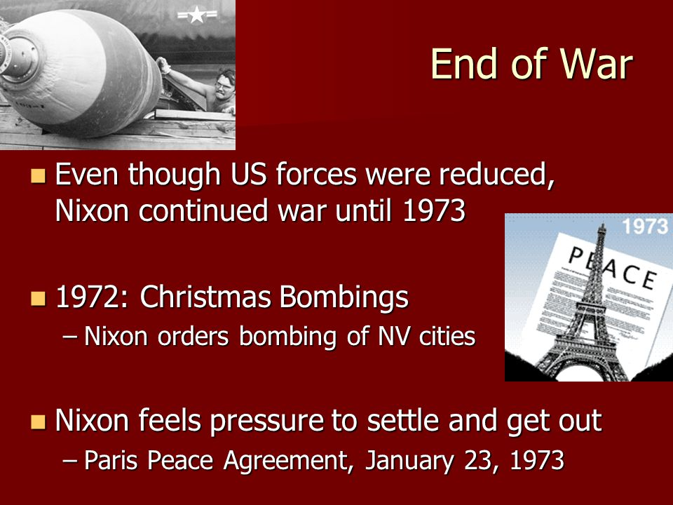 End of War Even though US forces were reduced, Nixon continued war until 1973 Even though US forces were reduced, Nixon continued war until 1973 1972: Christmas Bombings 1972: Christmas Bombings –Nixon orders bombing of NV cities Nixon feels pressure to settle and get out Nixon feels pressure to settle and get out –Paris Peace Agreement, January 23, 1973