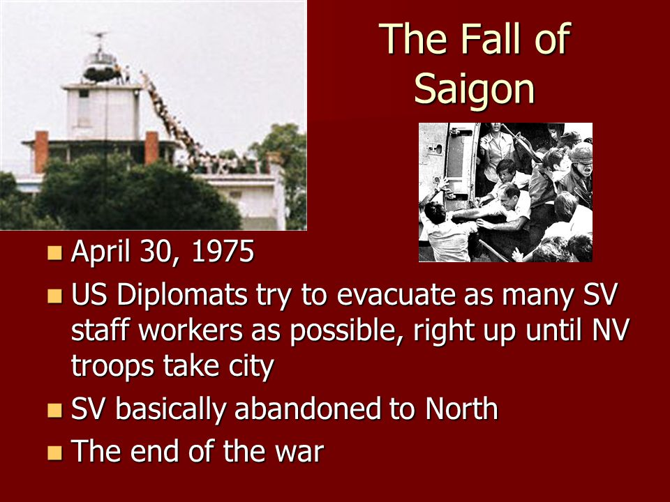 The Fall of Saigon April 30, 1975 April 30, 1975 US Diplomats try to evacuate as many SV staff workers as possible, right up until NV troops take city US Diplomats try to evacuate as many SV staff workers as possible, right up until NV troops take city SV basically abandoned to North SV basically abandoned to North The end of the war The end of the war