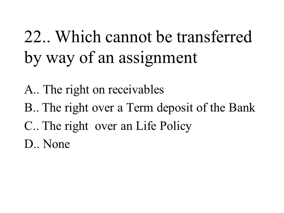 22..Which cannot be transferred by way of an assignment A..