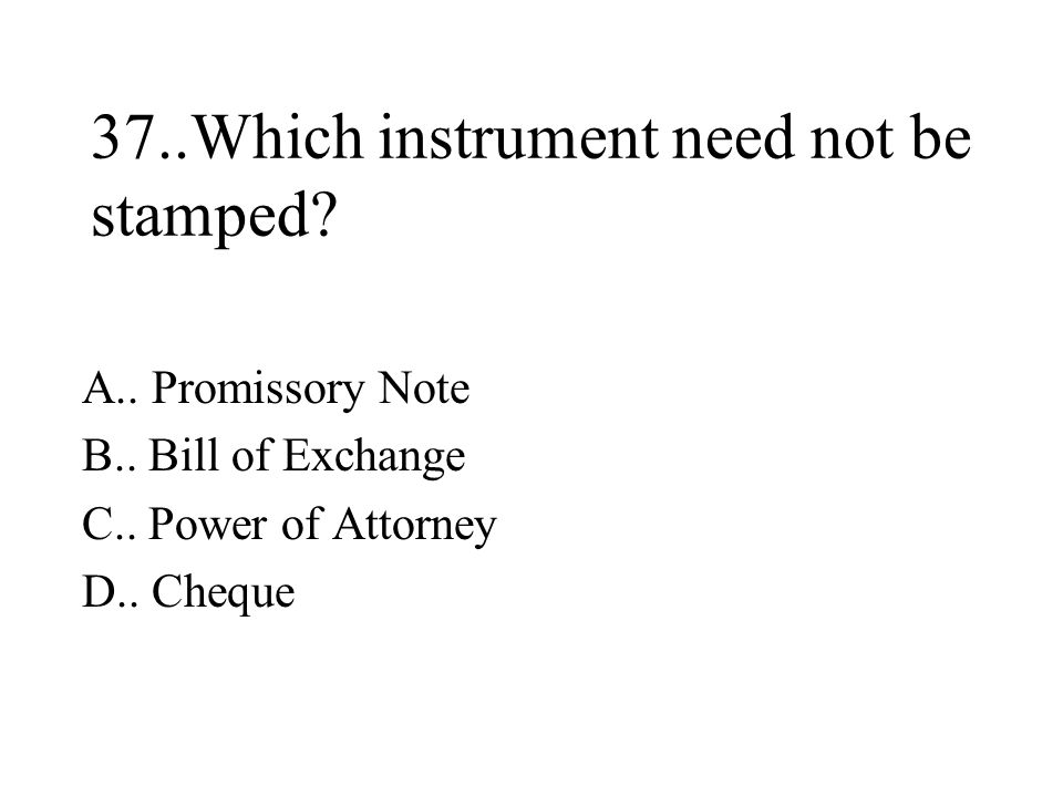 37..Which instrument need not be stamped.A.. Promissory Note B..