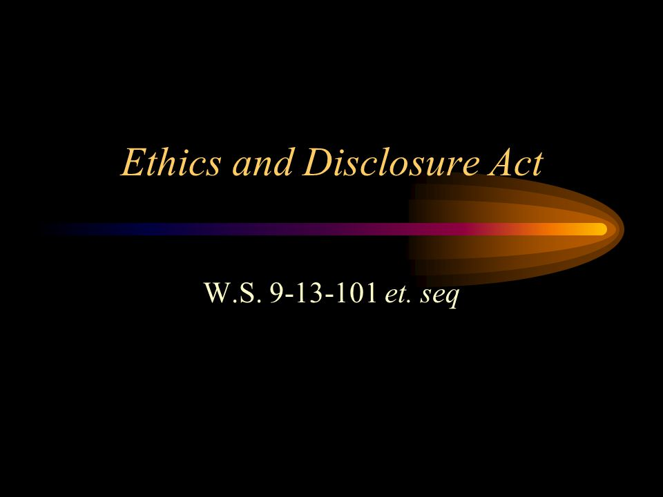 Ethics and Disclosure Act W.S. 9-13-101 et. seq