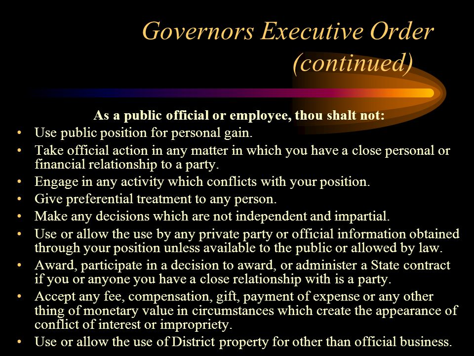 Governors Executive Order (continued) As a public official or employee, thou shalt not: Use public position for personal gain.