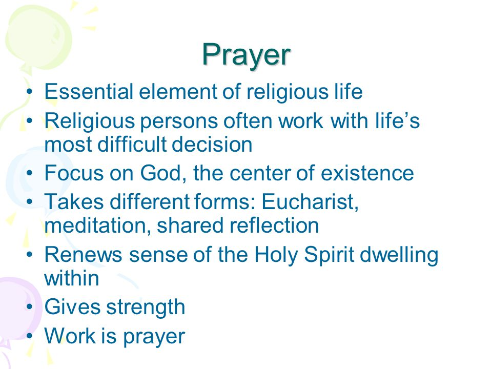 Prayer Essential element of religious life Religious persons often work with life's most difficult decision Focus on God, the center of existence Takes different forms: Eucharist, meditation, shared reflection Renews sense of the Holy Spirit dwelling within Gives strength Work is prayer