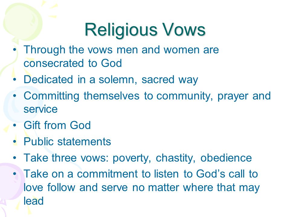 Religious Vows Through the vows men and women are consecrated to God Dedicated in a solemn, sacred way Committing themselves to community, prayer and service Gift from God Public statements Take three vows: poverty, chastity, obedience Take on a commitment to listen to God's call to love follow and serve no matter where that may lead