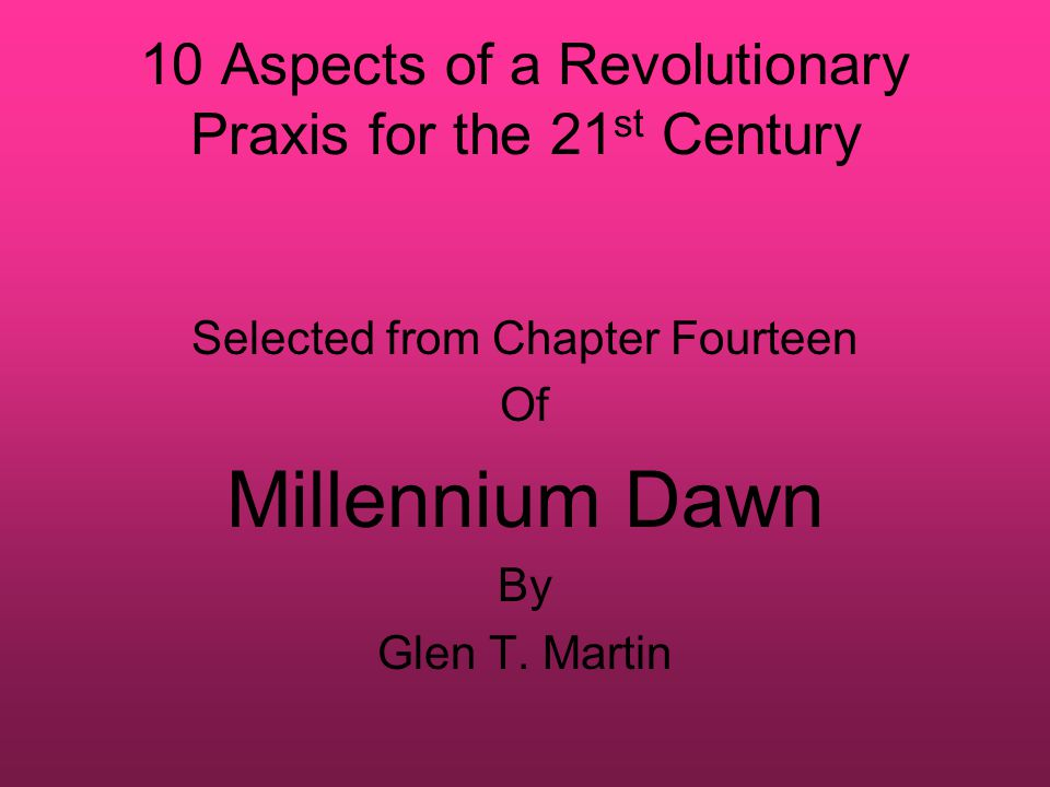 10 Aspects of a Revolutionary Praxis for the 21 st Century Selected from Chapter Fourteen Of Millennium Dawn By Glen T.