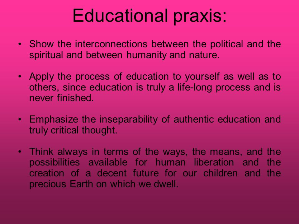 Educational praxis: Show the interconnections between the political and the spiritual and between humanity and nature.