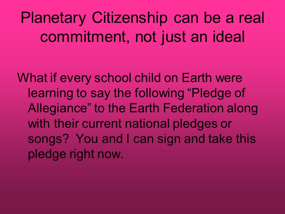 Planetary Citizenship can be a real commitment, not just an ideal What if every school child on Earth were learning to say the following Pledge of Allegiance to the Earth Federation along with their current national pledges or songs.