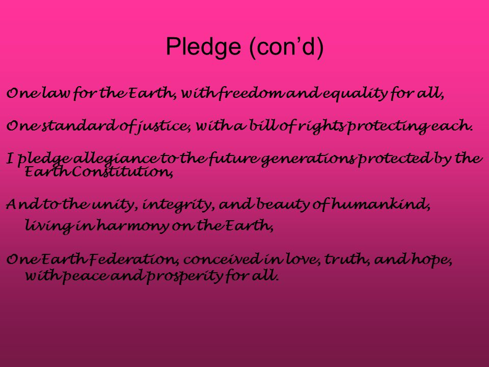 Pledge (con'd) One law for the Earth, with freedom and equality for all, One standard of justice, with a bill of rights protecting each. I pledge alle