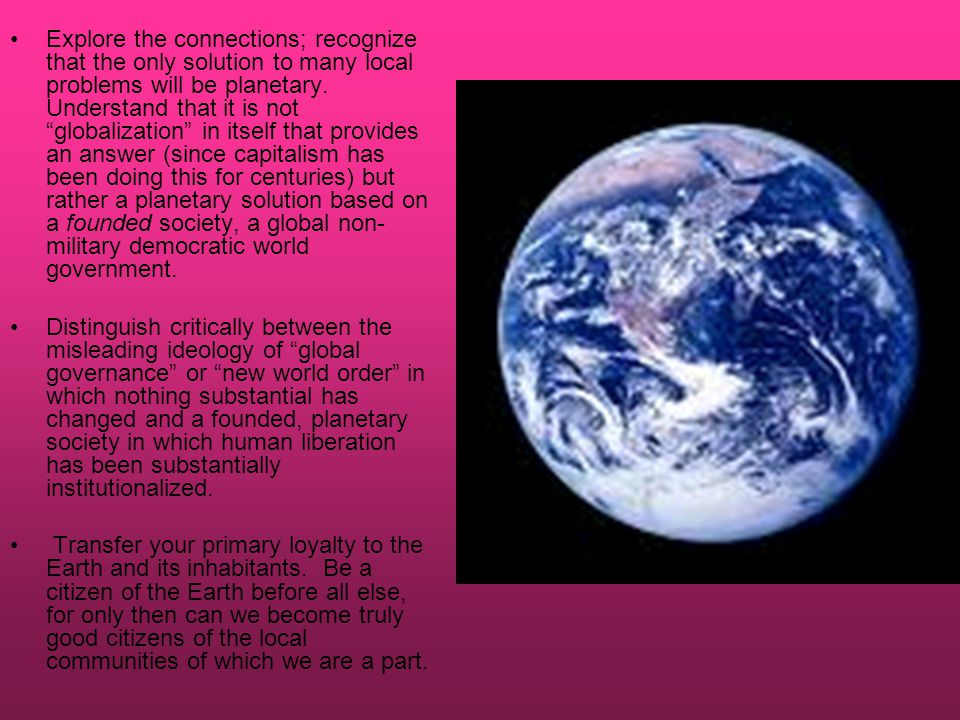 Explore the connections; recognize that the only solution to many local problems will be planetary.