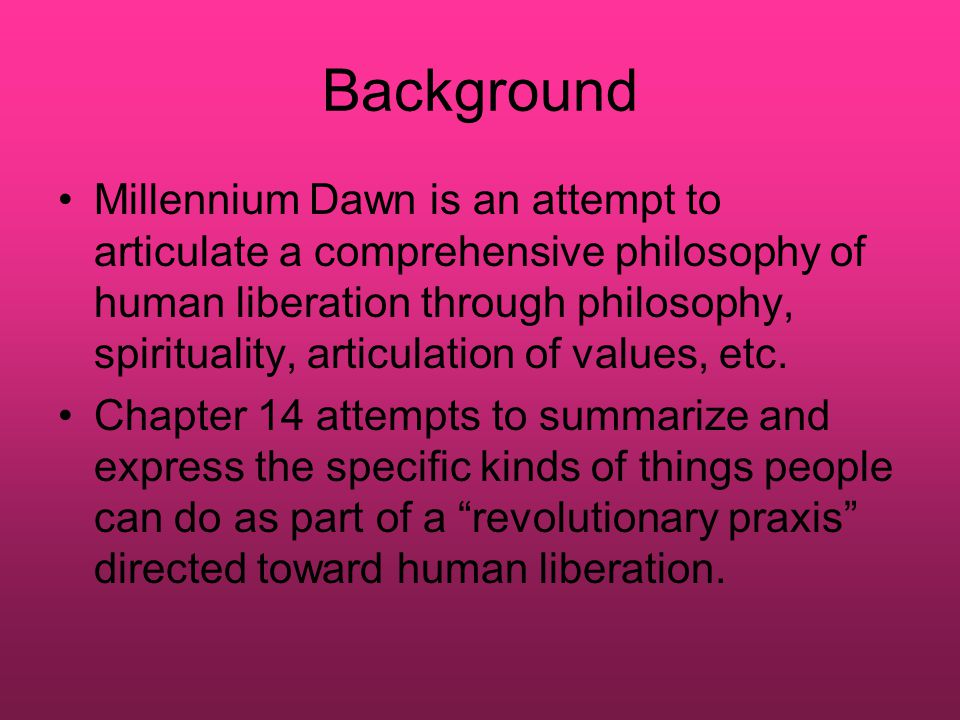 Background Millennium Dawn is an attempt to articulate a comprehensive philosophy of human liberation through philosophy, spirituality, articulation of values, etc.