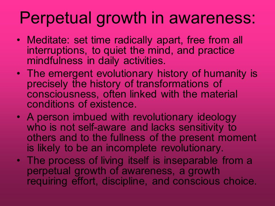 Perpetual growth in awareness: Meditate: set time radically apart, free from all interruptions, to quiet the mind, and practice mindfulness in daily activities.