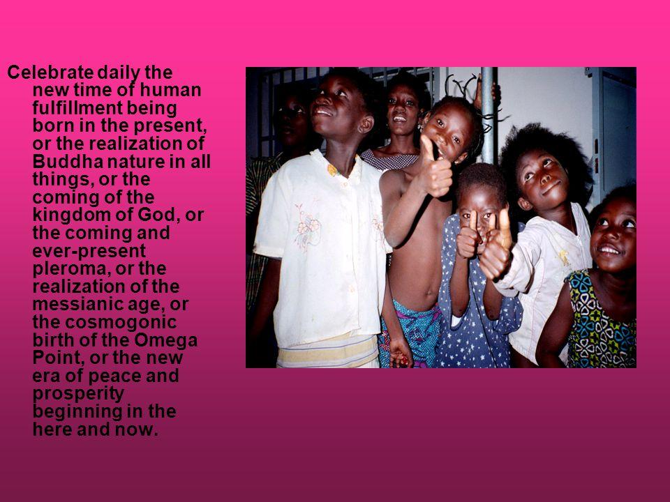 Celebrate daily the new time of human fulfillment being born in the present, or the realization of Buddha nature in all things, or the coming of the kingdom of God, or the coming and ever-present pleroma, or the realization of the messianic age, or the cosmogonic birth of the Omega Point, or the new era of peace and prosperity beginning in the here and now.