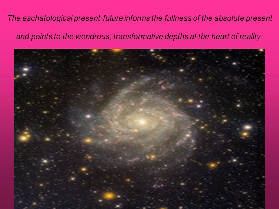 The eschatological present-future informs the fullness of the absolute present and points to the wondrous, transformative depths at the heart of reali