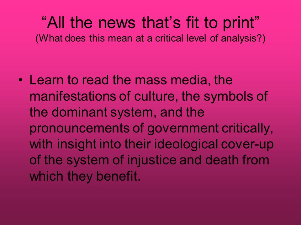 All the news that's fit to print (What does this mean at a critical level of analysis ) Learn to read the mass media, the manifestations of culture, the symbols of the dominant system, and the pronouncements of government critically, with insight into their ideological cover-up of the system of injustice and death from which they benefit.