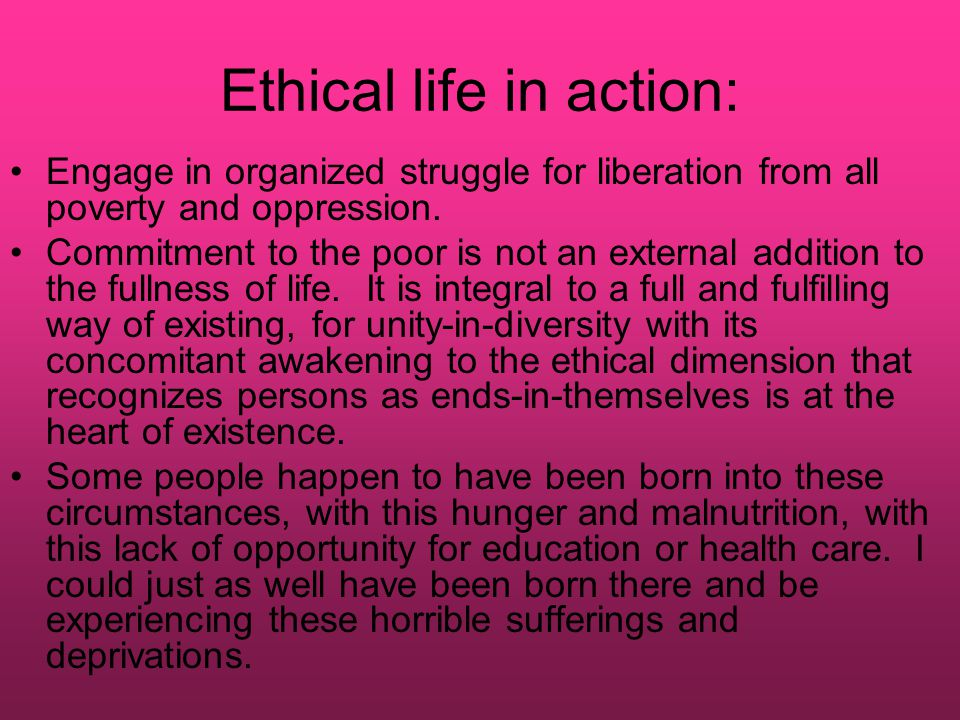 Ethical life in action: Engage in organized struggle for liberation from all poverty and oppression. Commitment to the poor is not an external additio