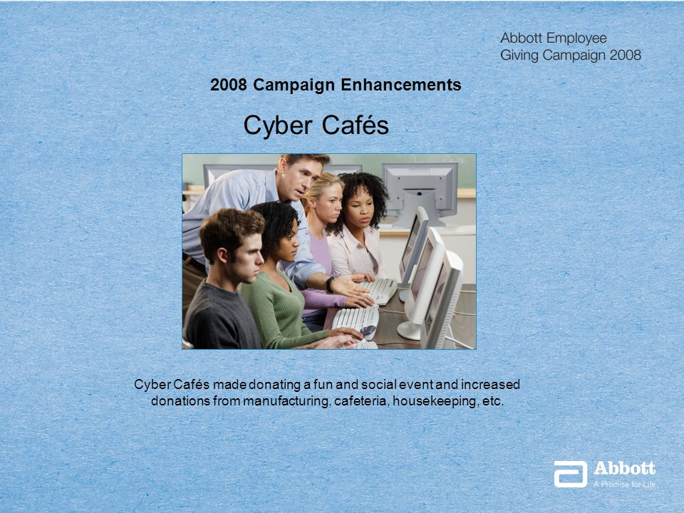 Presentation Title Date 2008 Campaign Enhancements Cyber Cafés Cyber Cafés made donating a fun and social event and increased donations from manufacturing, cafeteria, housekeeping, etc.