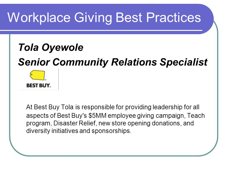 Workplace Giving Best Practices Tola Oyewole Senior Community Relations Specialist At Best Buy Tola is responsible for providing leadership for all aspects of Best Buy s $5MM employee giving campaign, Teach program, Disaster Relief, new store opening donations, and diversity initiatives and sponsorships.