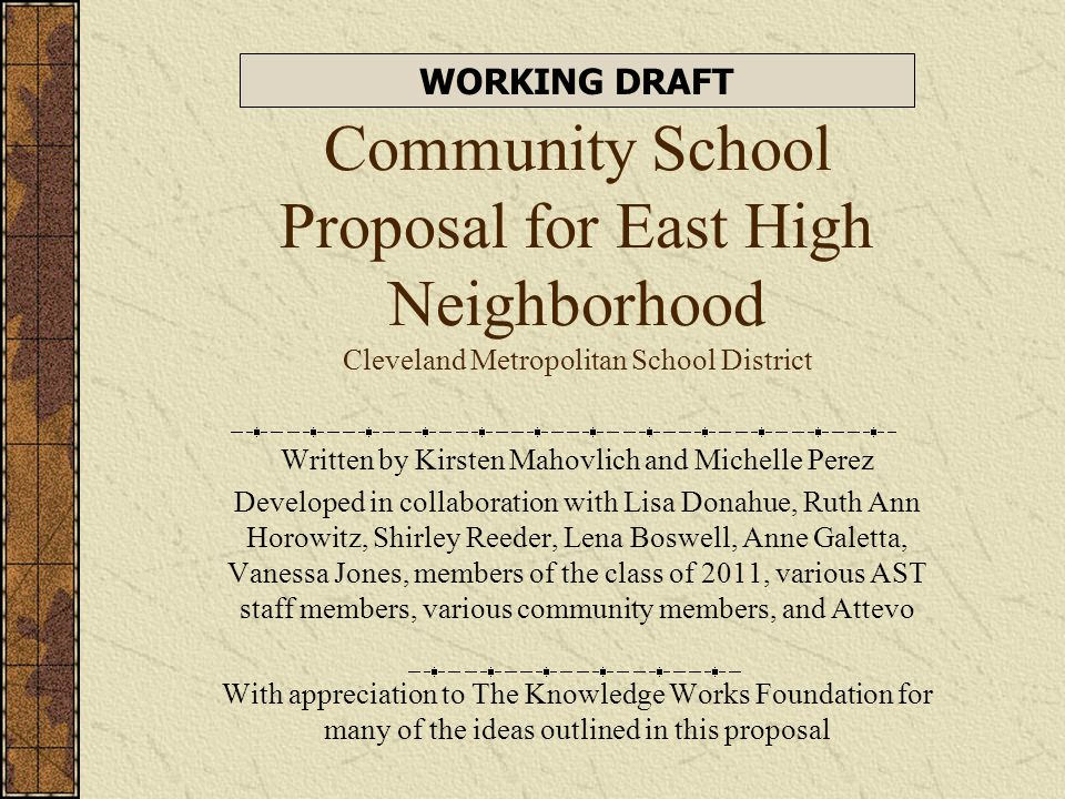 Community School Proposal for East High Neighborhood Cleveland Metropolitan School District Written by Kirsten Mahovlich and Michelle Perez Developed in collaboration with Lisa Donahue, Ruth Ann Horowitz, Shirley Reeder, Lena Boswell, Anne Galetta, Vanessa Jones, members of the class of 2011, various AST staff members, various community members, and Attevo With appreciation to The Knowledge Works Foundation for many of the ideas outlined in this proposal WORKING DRAFT
