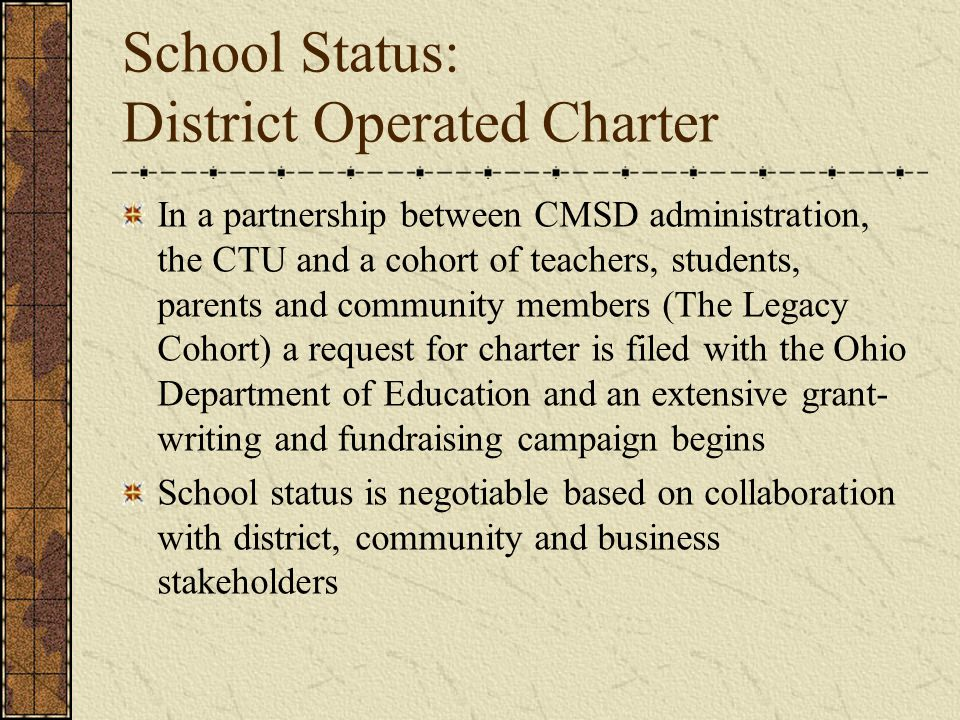 School Status: District Operated Charter In a partnership between CMSD administration, the CTU and a cohort of teachers, students, parents and community members (The Legacy Cohort) a request for charter is filed with the Ohio Department of Education and an extensive grant- writing and fundraising campaign begins School status is negotiable based on collaboration with district, community and business stakeholders