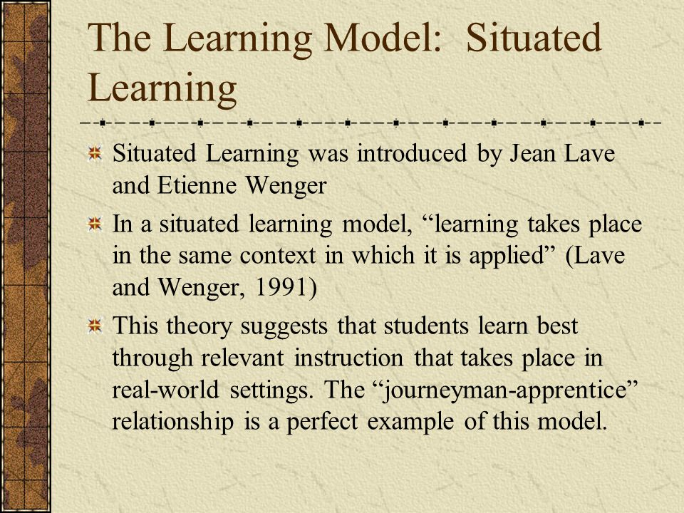 "The Learning Model: Situated Learning Situated Learning was introduced by Jean Lave and Etienne Wenger In a situated learning model, ""learning takes p"