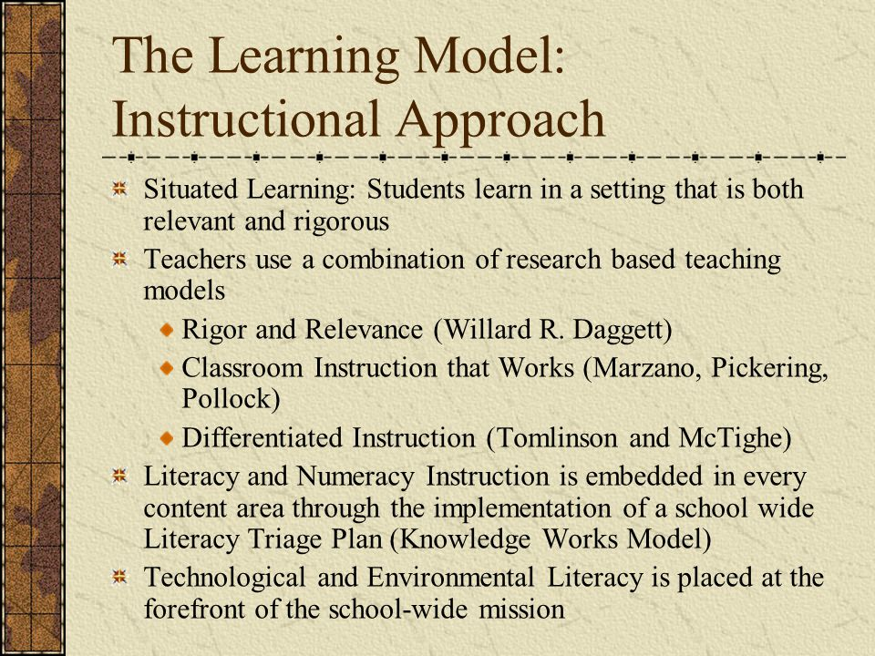 The Learning Model: Instructional Approach Situated Learning: Students learn in a setting that is both relevant and rigorous Teachers use a combination of research based teaching models Rigor and Relevance (Willard R.